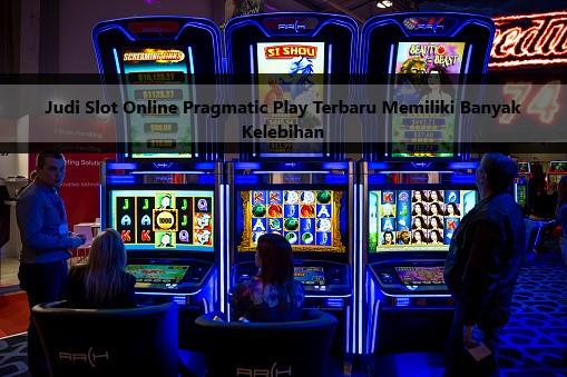 Judi Slot Online Pragmatic Play Terbaru Memiliki Banyak Kelebihan